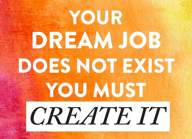 Your dream job does not exist. You must create.
